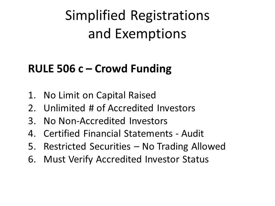 Simplified Registrations and Exemptions RULE 506 c – Crowd Funding 1.No Limit on Capital Raised 2.Unlimited # of Accredited Investors 3.No Non-Accredi