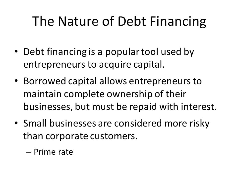 The Nature of Debt Financing Debt financing is a popular tool used by entrepreneurs to acquire capital. Borrowed capital allows entrepreneurs to maint