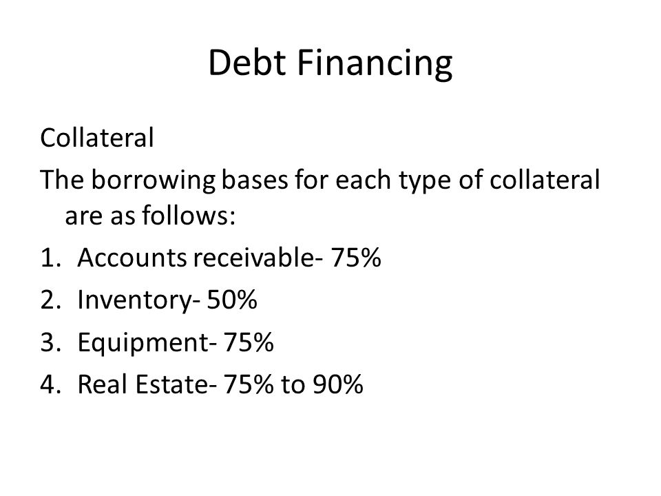 Debt Financing Collateral The borrowing bases for each type of collateral are as follows: 1.Accounts receivable- 75% 2.Inventory- 50% 3.Equipment- 75% 4.Real Estate- 75% to 90%