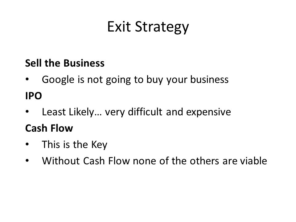 Exit Strategy Sell the Business Google is not going to buy your business IPO Least Likely… very difficult and expensive Cash Flow This is the Key Without Cash Flow none of the others are viable