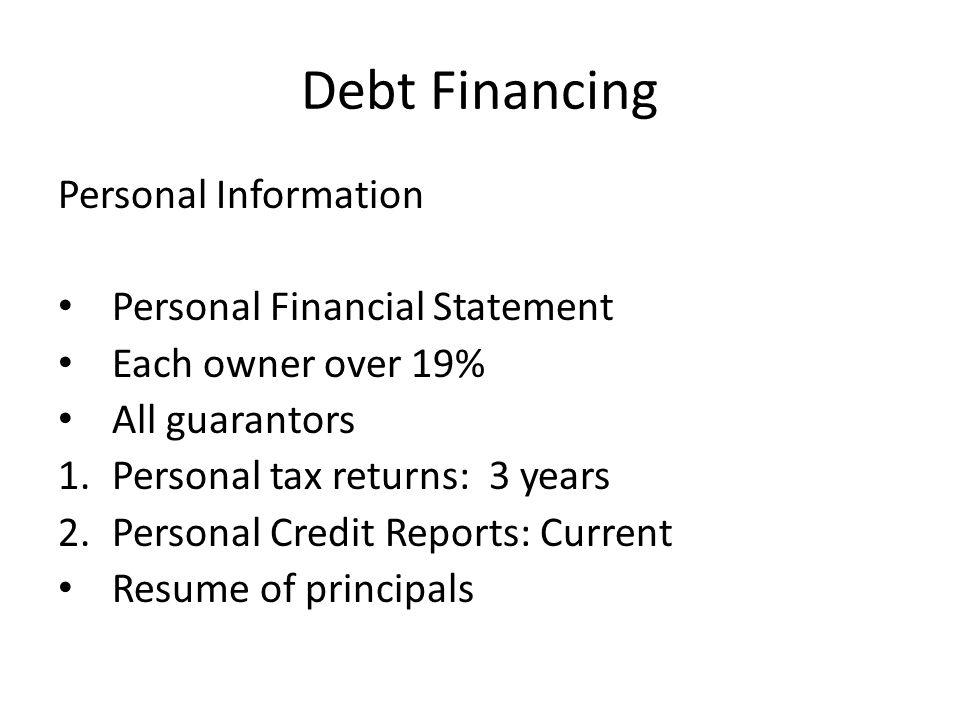 Debt Financing Personal Information Personal Financial Statement Each owner over 19% All guarantors 1.Personal tax returns: 3 years 2.Personal Credit Reports: Current Resume of principals