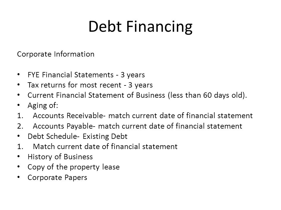 Debt Financing Corporate Information FYE Financial Statements - 3 years Tax returns for most recent - 3 years Current Financial Statement of Business