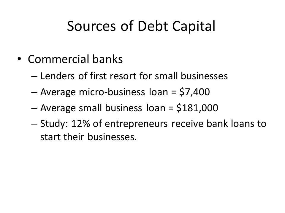 Sources of Debt Capital Commercial banks – Lenders of first resort for small businesses – Average micro-business loan = $7,400 – Average small busines