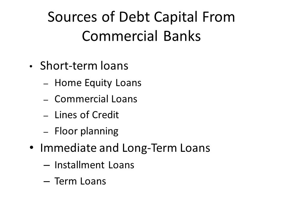 Sources of Debt Capital From Commercial Banks Short-term loans – Home Equity Loans – Commercial Loans – Lines of Credit – Floor planning Immediate and Long-Term Loans – Installment Loans – Term Loans