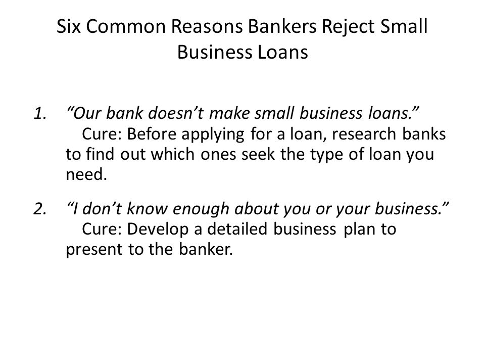"""Six Common Reasons Bankers Reject Small Business Loans 1.""""Our bank doesn't make small business loans."""" Cure: Before applying for a loan, research bank"""