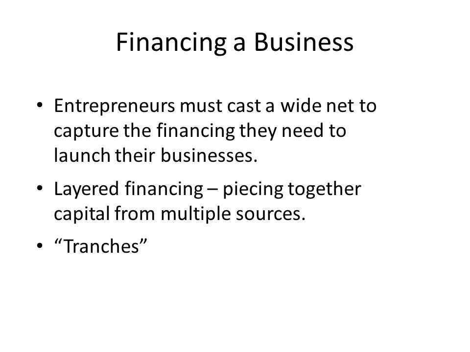 Financing a Business Entrepreneurs must cast a wide net to capture the financing they need to launch their businesses.