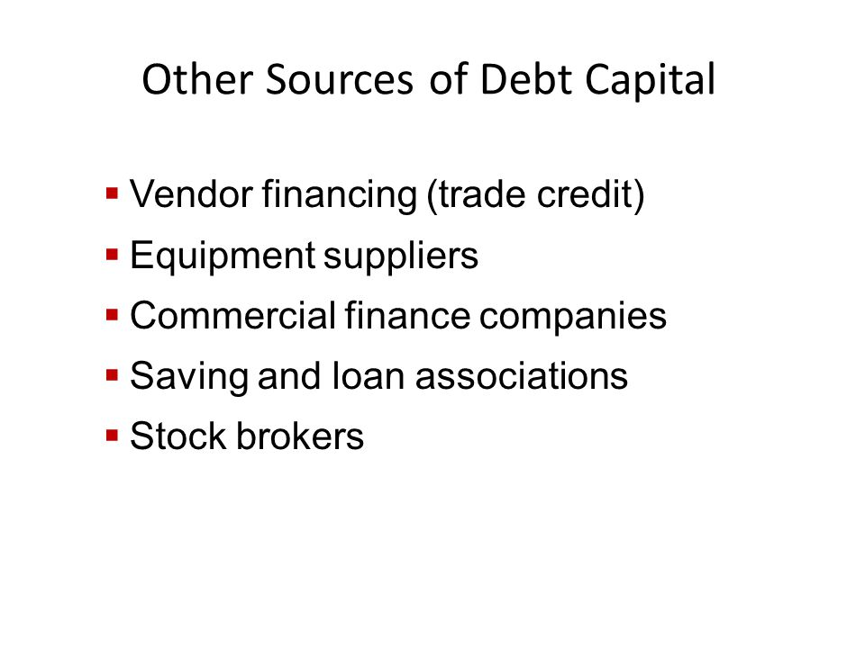 Other Sources of Debt Capital  Vendor financing (trade credit)  Equipment suppliers  Commercial finance companies  Saving and loan associations  Stock brokers