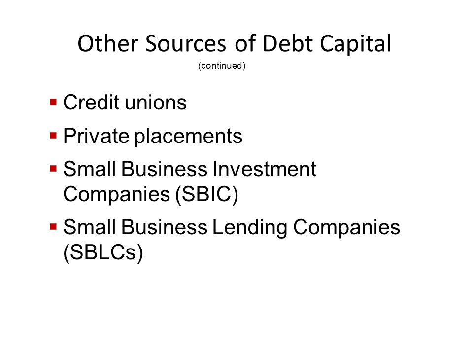 Other Sources of Debt Capital  Credit unions  Private placements  Small Business Investment Companies (SBIC)  Small Business Lending Companies (SBLCs) (continued)