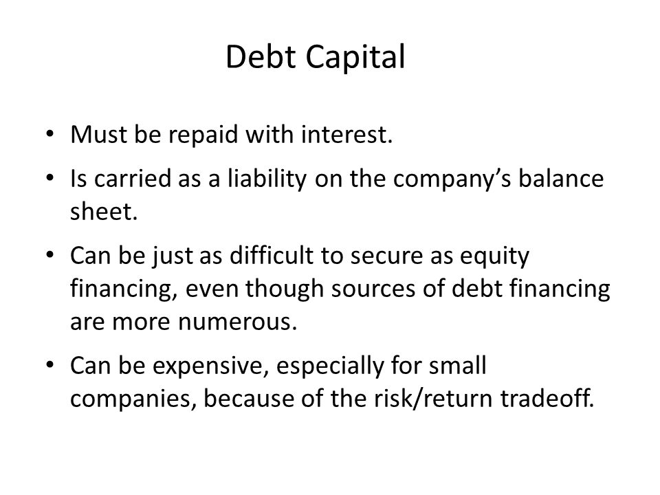 Debt Capital Must be repaid with interest. Is carried as a liability on the company's balance sheet. Can be just as difficult to secure as equity fina