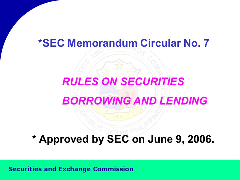 Securities and Exchange Commission REGULATORY FRAMEWORK FOR SECURITIES BORROWING AND LENDING IN THE PHILIPPINES By: JOSE P.