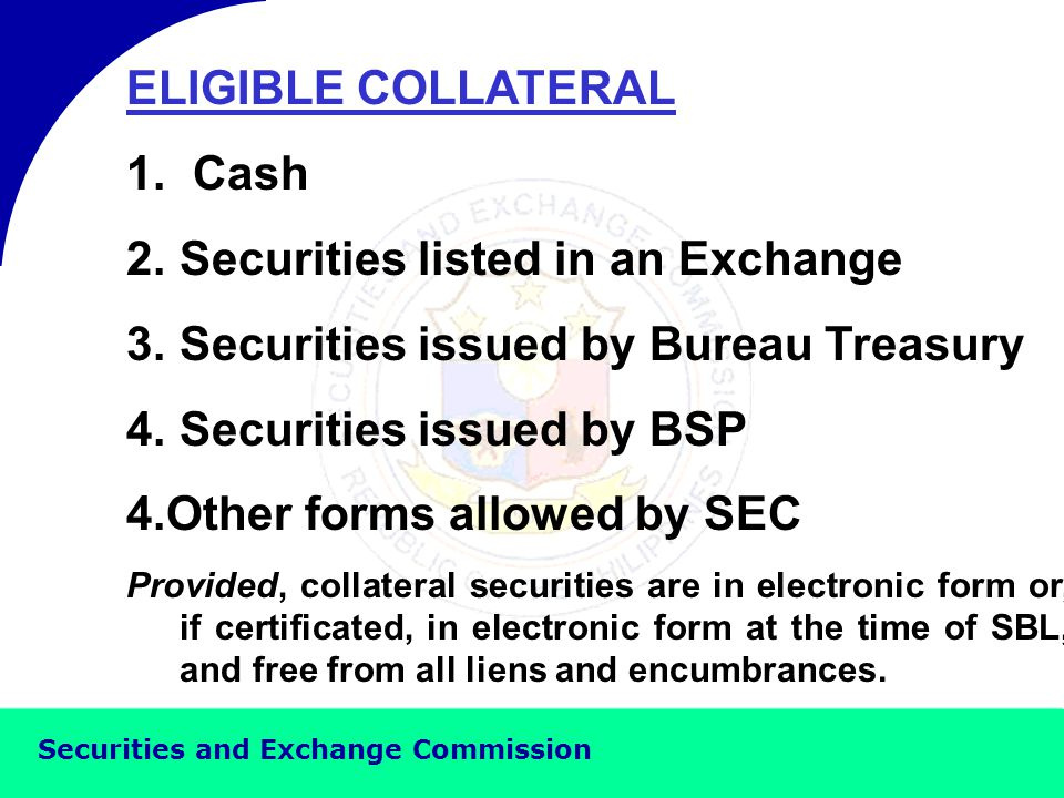 Securities and Exchange Commission LOANABLE SECURITIES 1.Securities listed in an Exchange 2.Securities issued by Bureau Treasury 3.Securities issued by BSP 4.Other securities allowed by SEC Provided, the securities are in electronic form or, if certificated, must be in electronic form at the time of SBL, and free from all liens and encumbrances.
