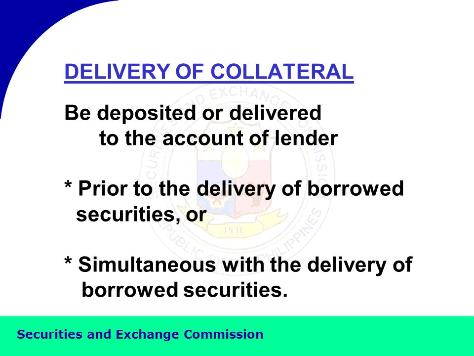 Securities and Exchange Commission DELIVERY OF BORROWED SECURITIES * After the delivery of collateral, or * Simultaneous with the delivery of collateral.