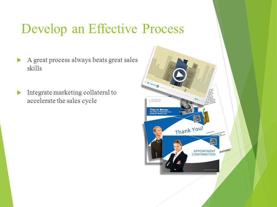Develop an Effective Process  A great process always beats great sales skills  Integrate marketing collateral to accelerate the sales cycle