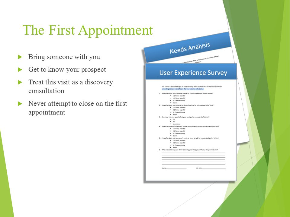 The First Appointment  Bring someone with you  Get to know your prospect  Treat this visit as a discovery consultation  Never attempt to close on