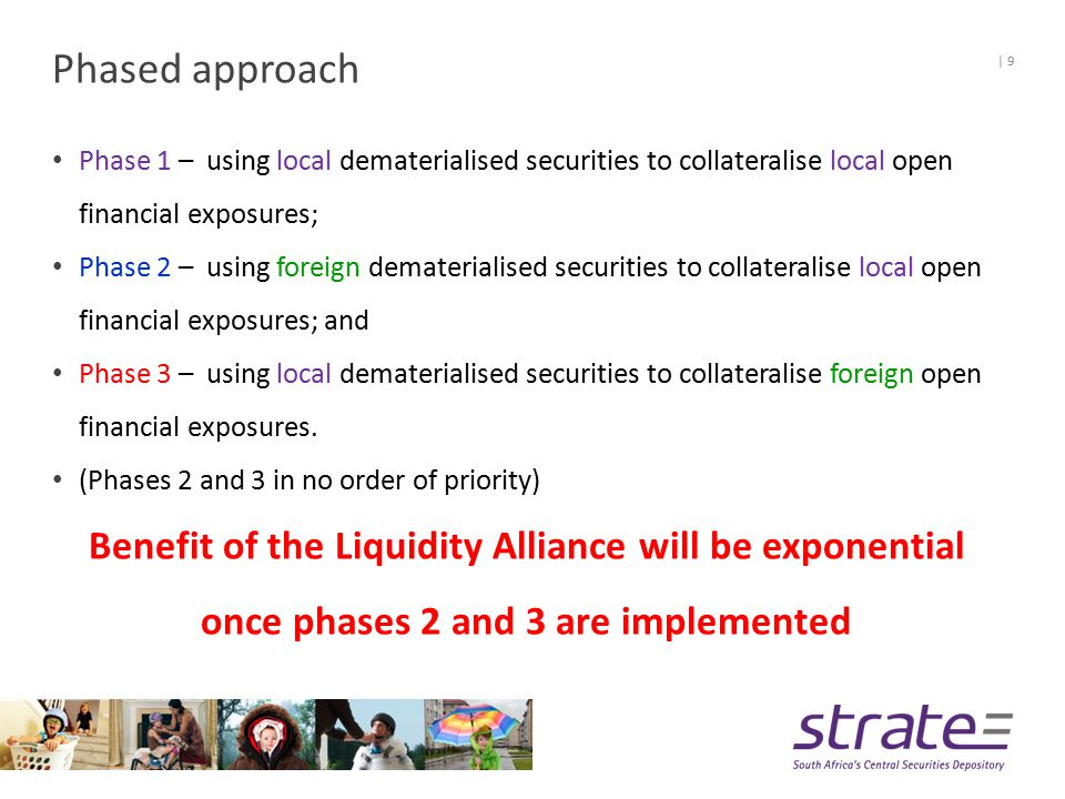 Benefits of the Liquidity Alliance (LA) Utilising a solution already successfully implemented and utilised by other CSDs; Clearstream's experience in successful implementations in other markets; Sharing global insights, knowledge and experiences; Enabling cross-border collateral optimisation and collateral movements on a common platform; Economies of scale on required technology changes   10