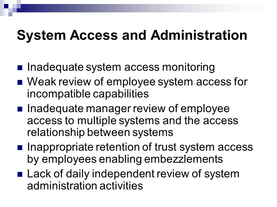 System Access and Administration Inadequate system access monitoring Weak review of employee system access for incompatible capabilities Inadequate manager review of employee access to multiple systems and the access relationship between systems Inappropriate retention of trust system access by employees enabling embezzlements Lack of daily independent review of system administration activities