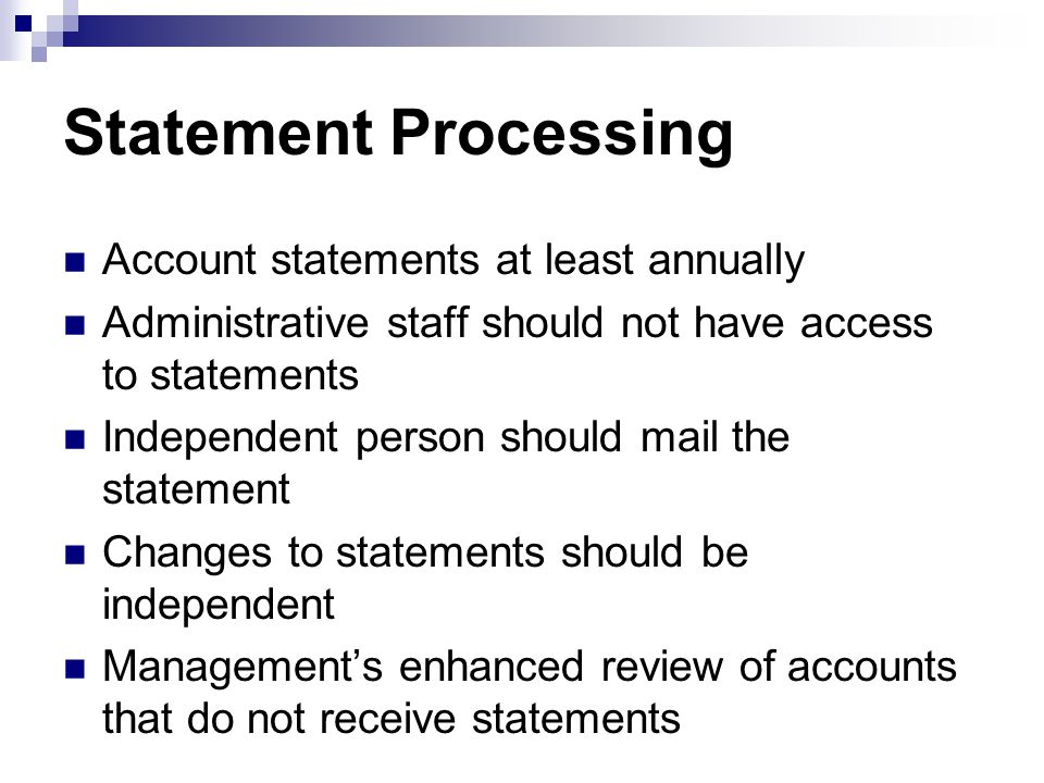 Statement Processing Account statements at least annually Administrative staff should not have access to statements Independent person should mail the statement Changes to statements should be independent Management's enhanced review of accounts that do not receive statements