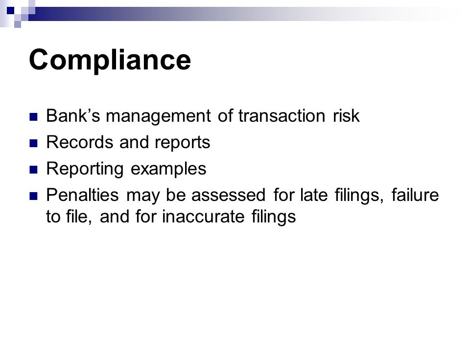 Compliance Bank's management of transaction risk Records and reports Reporting examples Penalties may be assessed for late filings, failure to file, and for inaccurate filings