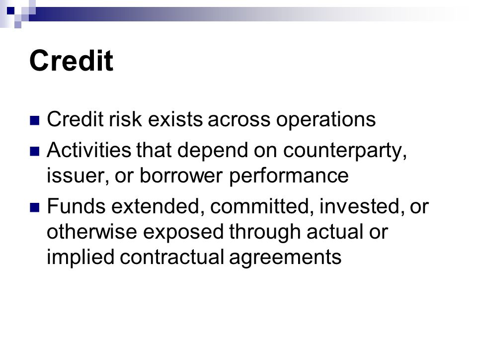 Credit Credit risk exists across operations Activities that depend on counterparty, issuer, or borrower performance Funds extended, committed, invested, or otherwise exposed through actual or implied contractual agreements