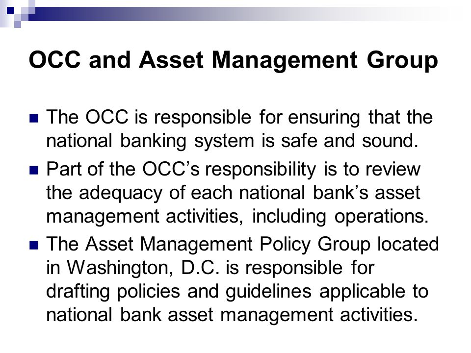 OCC and Asset Management Group The OCC is responsible for ensuring that the national banking system is safe and sound.