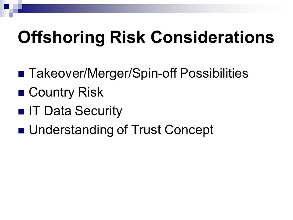 Offshoring Risk Considerations Takeover/Merger/Spin-off Possibilities Country Risk IT Data Security Understanding of Trust Concept