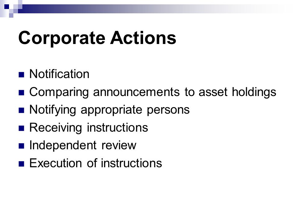 Corporate Actions Notification Comparing announcements to asset holdings Notifying appropriate persons Receiving instructions Independent review Execution of instructions