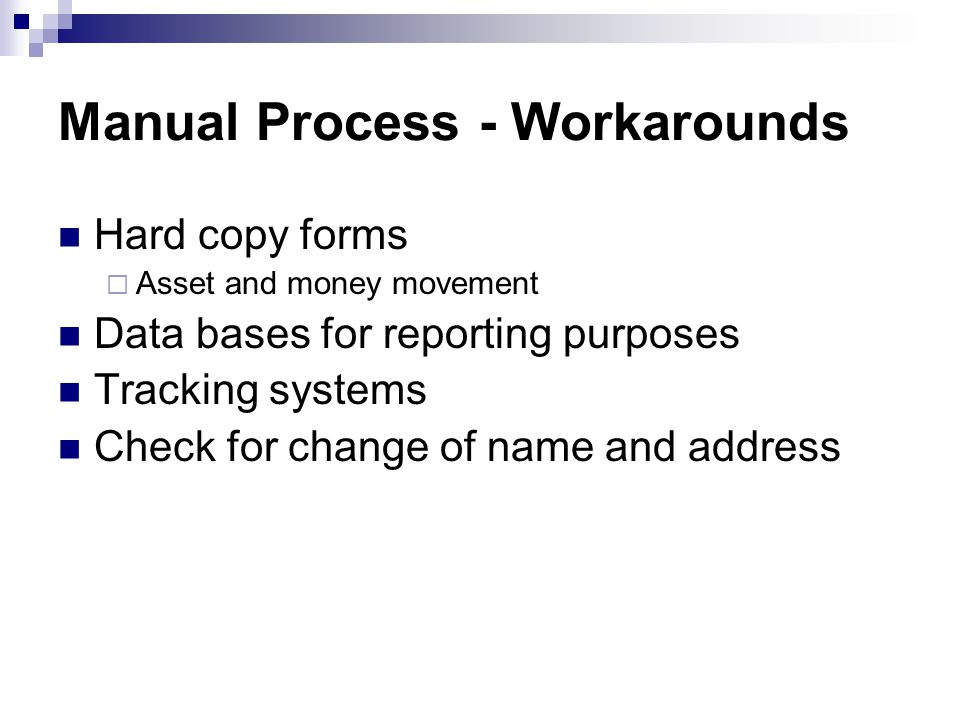 Manual Process - Workarounds Hard copy forms  Asset and money movement Data bases for reporting purposes Tracking systems Check for change of name and address
