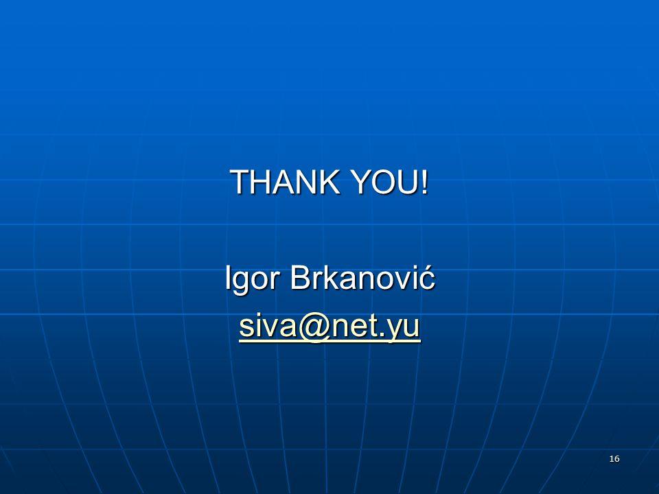 16 THANK YOU! Igor Brkanović siva@net.yu