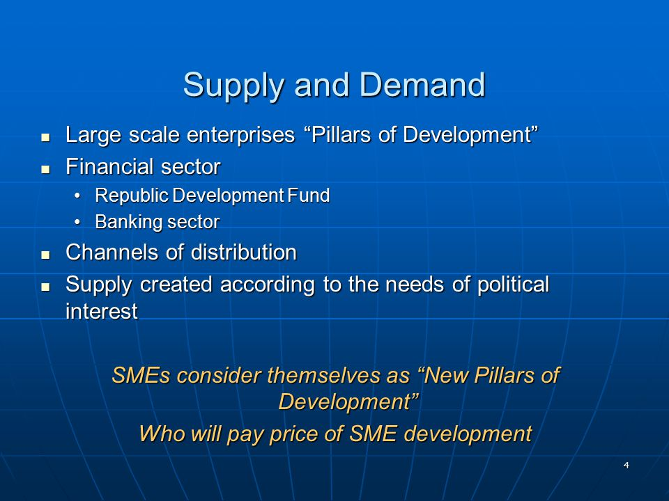 4 Supply and Demand Large scale enterprises Pillars of Development Large scale enterprises Pillars of Development Financial sector Financial sector Republic Development FundRepublic Development Fund Banking sectorBanking sector Channels of distribution Channels of distribution Supply created according to the needs of political interest Supply created according to the needs of political interest SMEs consider themselves as New Pillars of Development Who will pay price of SME development