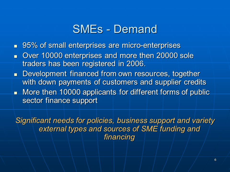 6 SMEs - Demand 95% of small enterprises are micro-enterprises 95% of small enterprises are micro-enterprises Over 10000 enterprises and more then 20000 sole traders has been registered in 2006.