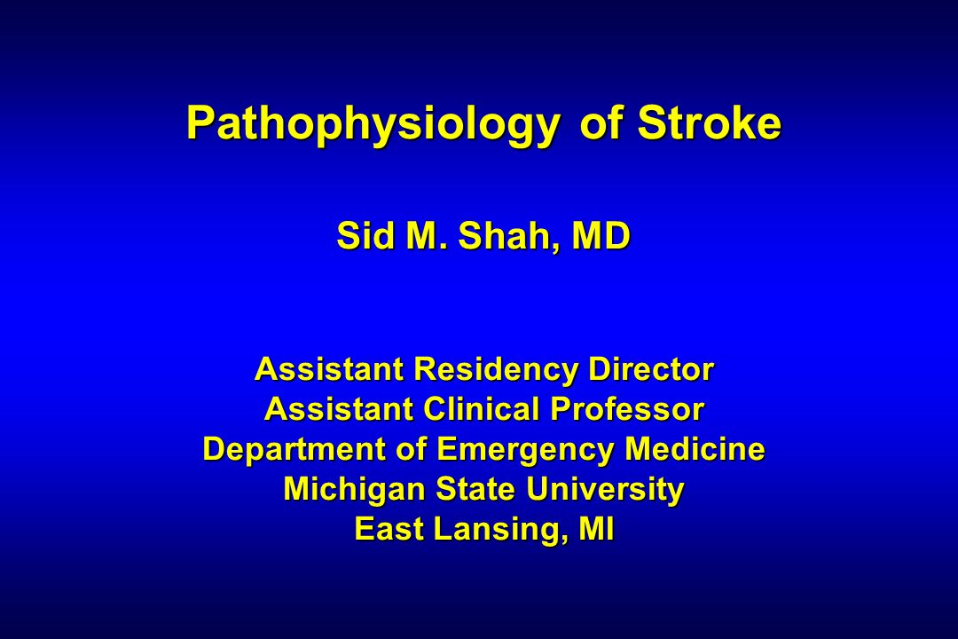 Pathophysiology of Stroke Sid M. Shah, MD Assistant Residency Director Assistant Clinical Professor Department of Emergency Medicine Michigan State Un