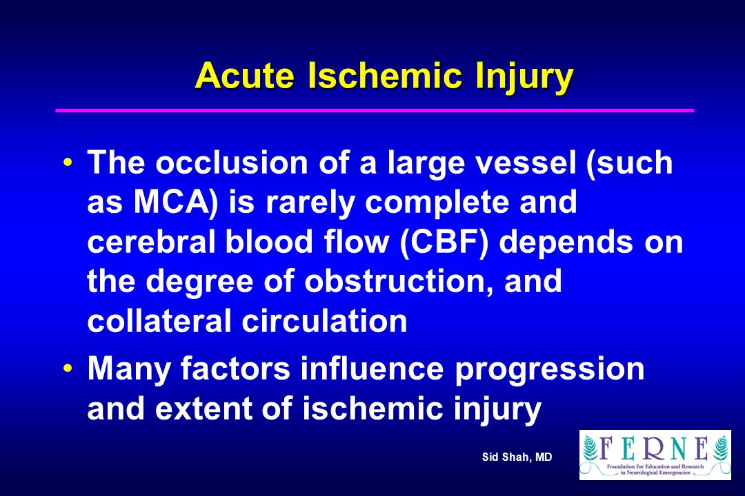 Sid Shah, MD Conditions influencing progression and extent of ischemic injury Rate & duration of the ischemic event Collateral circulation in the involved area of the brain Systemic circulation & arterial blood pressure Coagulation abnormalities Temperature Glucose