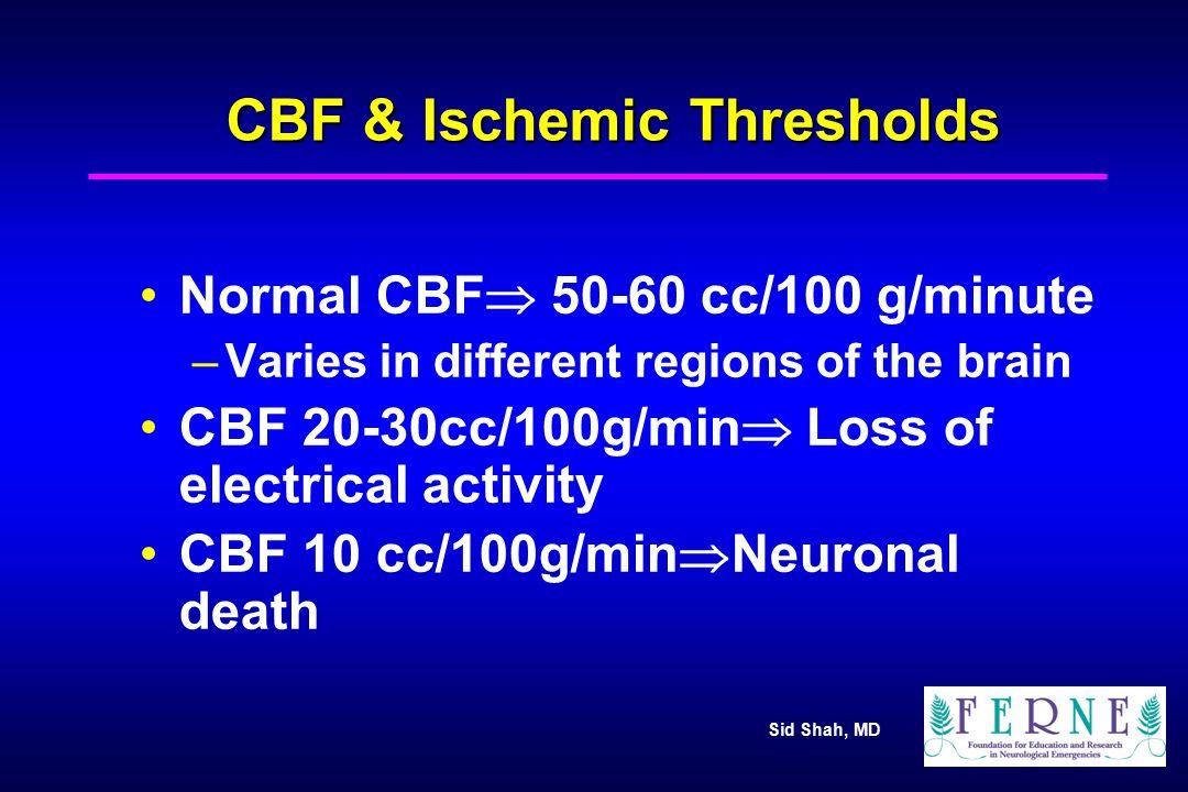 Sid Shah, MD CBF & Ischemic Thresholds Normal CBF  50-60 cc/100 g/minute –Varies in different regions of the brain CBF 20-30cc/100g/min  Loss of ele