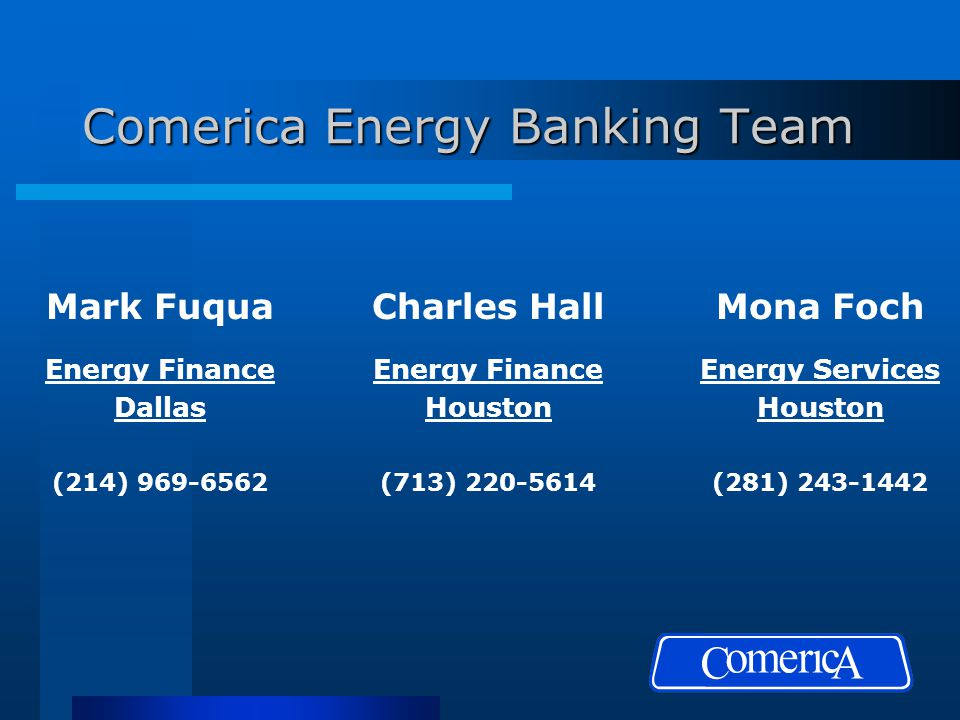 Comerica Energy Banking Team Mark Fuqua Energy Finance Dallas (214) 969-6562 Charles Hall Energy Finance Houston (713) 220-5614 Mona Foch Energy Services Houston (281) 243-1442