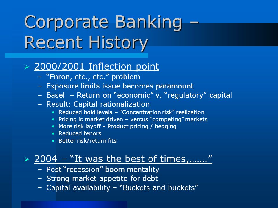Corporate Banking – Recent History  2000/2001 Inflection point – Enron, etc., etc. problem –Exposure limits issue becomes paramount –Basel – Return on economic v.