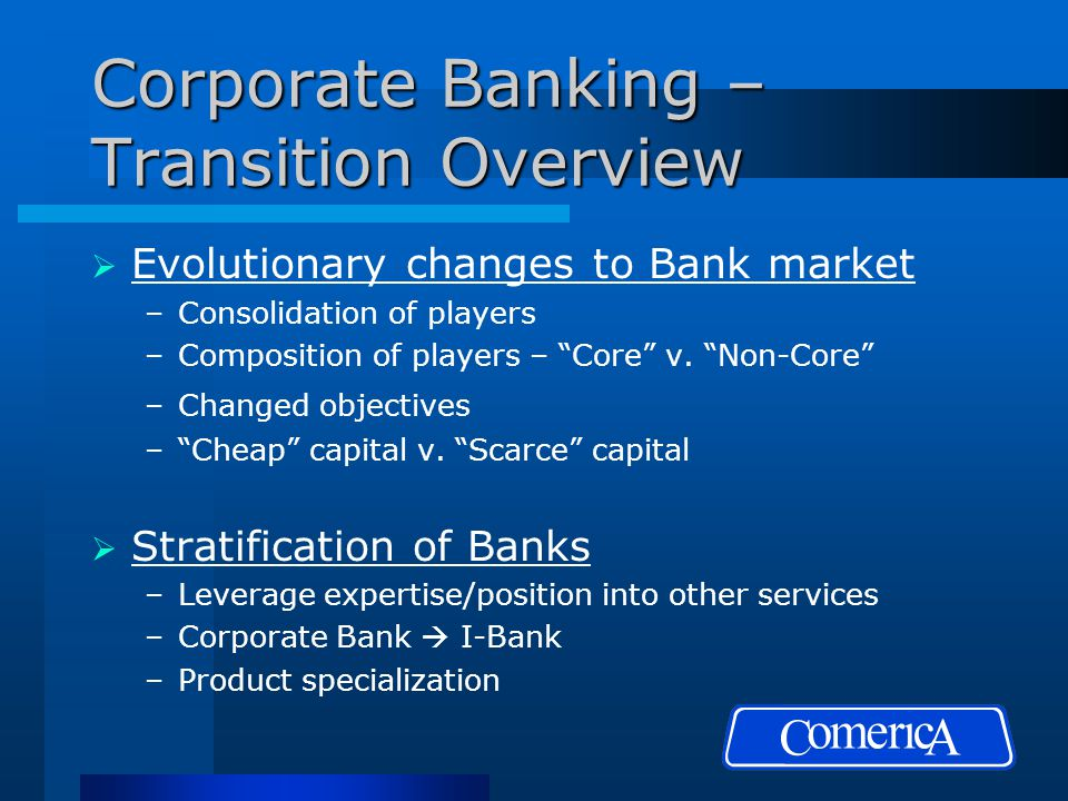 Corporate Banking – Transition Overview  Evolutionary changes to Bank market –Consolidation of players –Composition of players – Core v.