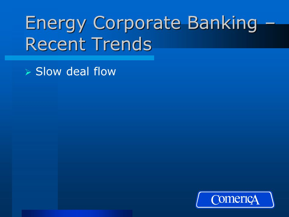 Energy Corporate Banking – Recent Trends  Slow deal flow