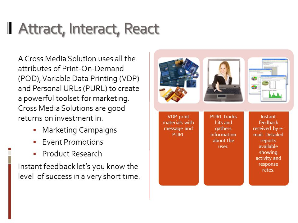 Attract, Interact, React A Cross Media Solution uses all the attributes of Print-On-Demand (POD), Variable Data Printing (VDP) and Personal URLs (PURL) to create a powerful toolset for marketing.