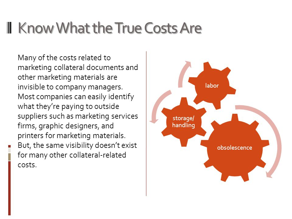 Know What the True Costs Are Many of the costs related to marketing collateral documents and other marketing materials are invisible to company managers.