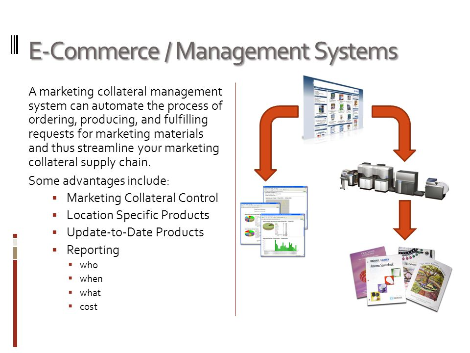 E-Commerce / Management Systems A marketing collateral management system can automate the process of ordering, producing, and fulfilling requests for marketing materials and thus streamline your marketing collateral supply chain.