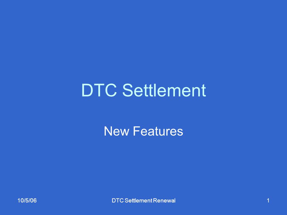 10/5/06DTC Settlement Renewal2 New Features Multicurrency Trade Linkage Bulk Pledge Partial deliveries ISO 15022 Real-time 24x6 Holiday Processing