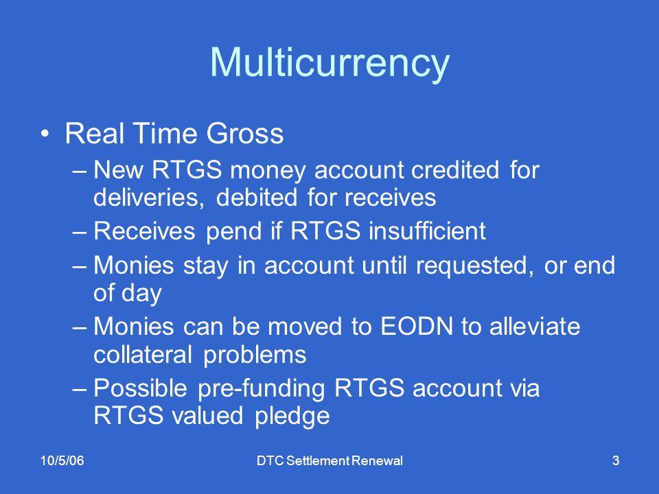 10/5/06DTC Settlement Renewal3 Multicurrency Real Time Gross –New RTGS money account credited for deliveries, debited for receives –Receives pend if RTGS insufficient –Monies stay in account until requested, or end of day –Monies can be moved to EODN to alleviate collateral problems –Possible pre-funding RTGS account via RTGS valued pledge