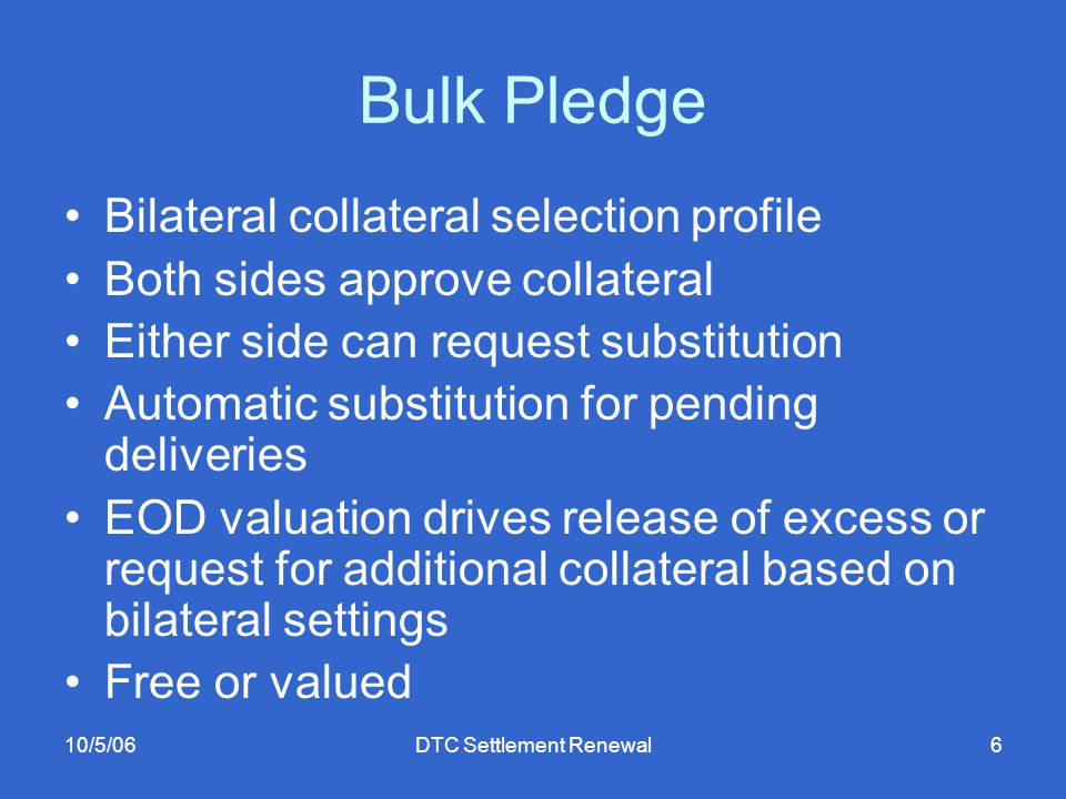 10/5/06DTC Settlement Renewal6 Bulk Pledge Bilateral collateral selection profile Both sides approve collateral Either side can request substitution Automatic substitution for pending deliveries EOD valuation drives release of excess or request for additional collateral based on bilateral settings Free or valued