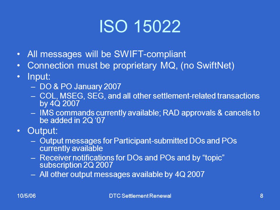 10/5/06DTC Settlement Renewal8 ISO 15022 All messages will be SWIFT-compliant Connection must be proprietary MQ, (no SwiftNet) Input: –DO & PO January 2007 –COL, MSEG, SEG, and all other settlement-related transactions by 4Q 2007 –IMS commands currently available; RAD approvals & cancels to be added in 2Q '07 Output: –Output messages for Participant-submitted DOs and POs currently available –Receiver notifications for DOs and POs and by topic subscription 2Q 2007 –All other output messages available by 4Q 2007