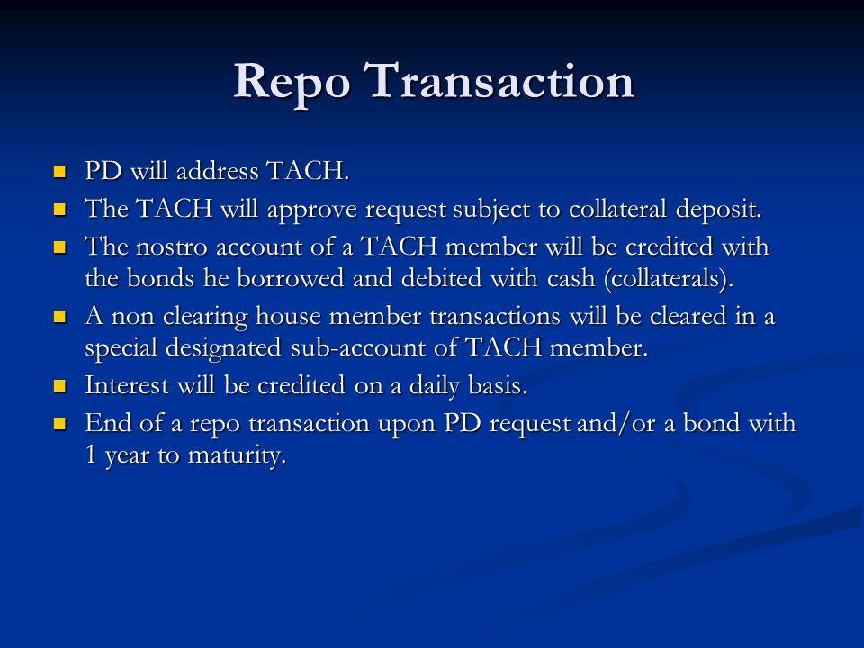 Repo Transaction PD will address TACH. PD will address TACH. The TACH will approve request subject to collateral deposit. The TACH will approve reques