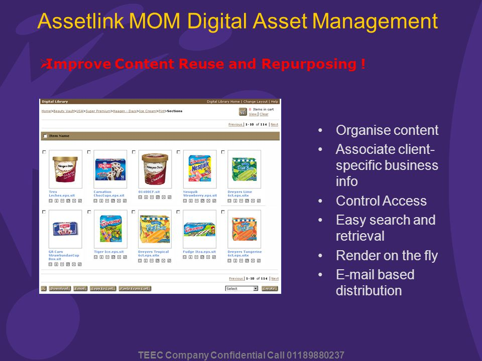 TEEC Company Confidential Call 01189880237 Assetlink MOM Digital Asset Management Organise content Associate client- specific business info Control Access Easy search and retrieval Render on the fly E-mail based distribution  Improve Content Reuse and Repurposing !