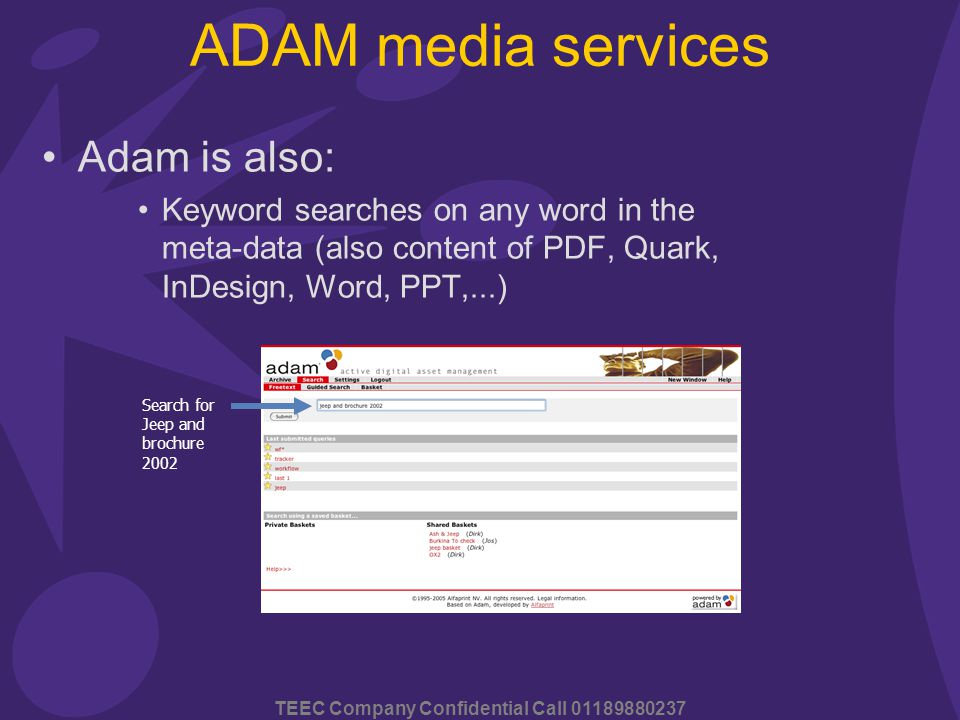 TEEC Company Confidential Call 01189880237 ADAM media services Adam is also: Keyword searches on any word in the meta-data (also content of PDF, Quark, InDesign, Word, PPT,...) Search for Jeep and brochure 2002