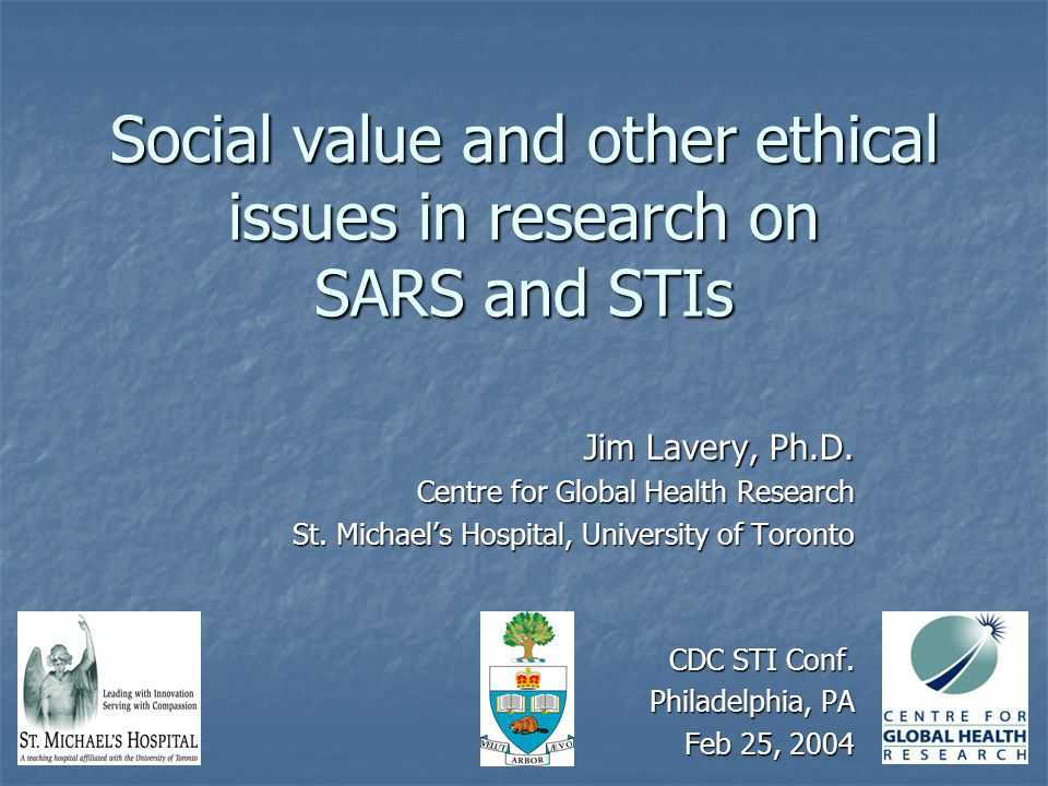 Social value and other ethical issues in research on SARS and STIs Jim Lavery, Ph.D. Centre for Global Health Research St. Michael's Hospital, Univers