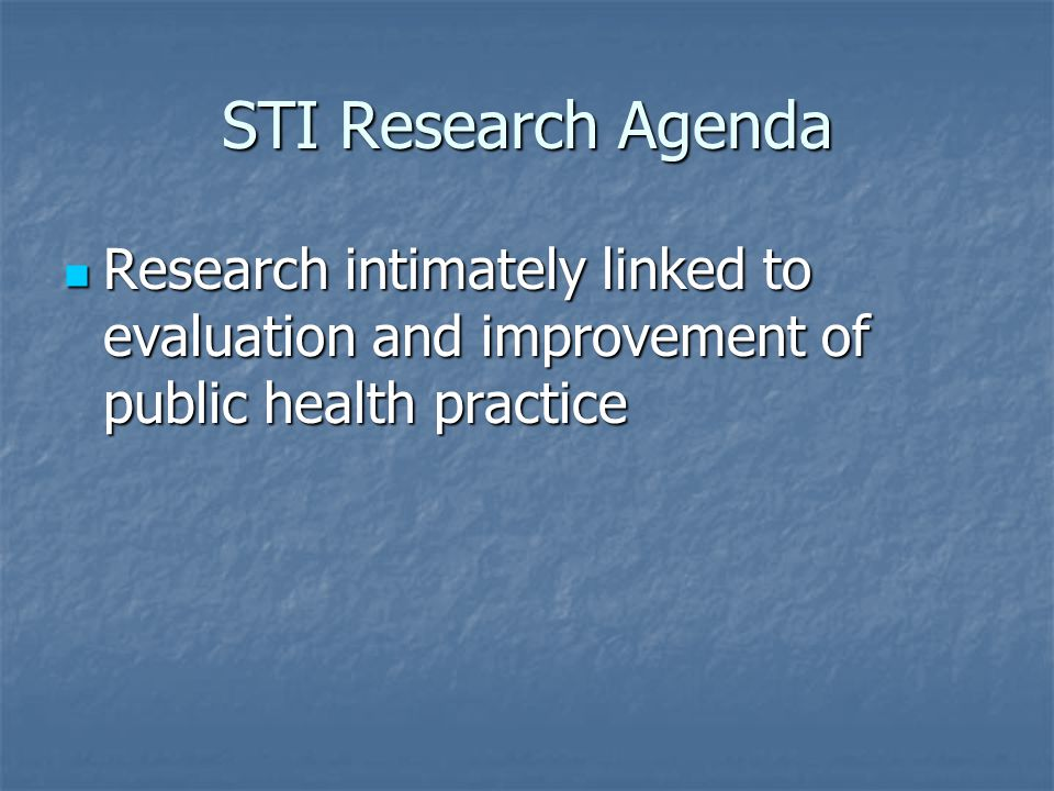 STI Research Agenda Research intimately linked to evaluation and improvement of public health practice Research intimately linked to evaluation and im