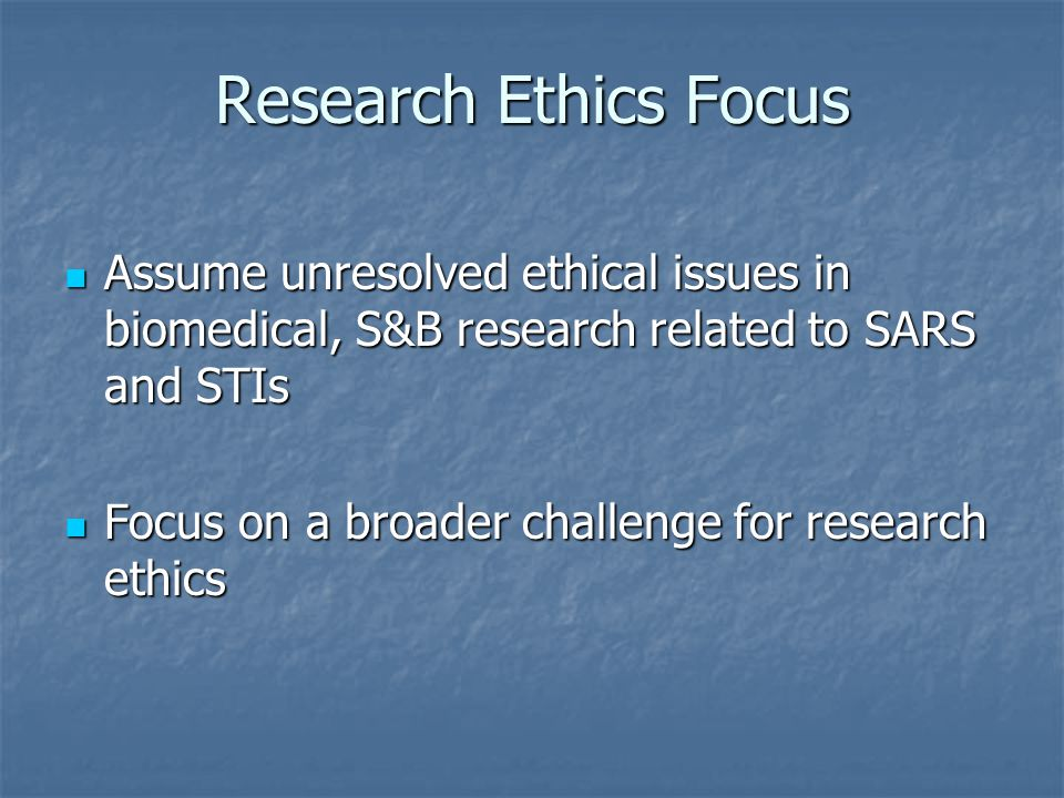 Research Ethics Focus Assume unresolved ethical issues in biomedical, S&B research related to SARS and STIs Assume unresolved ethical issues in biomed